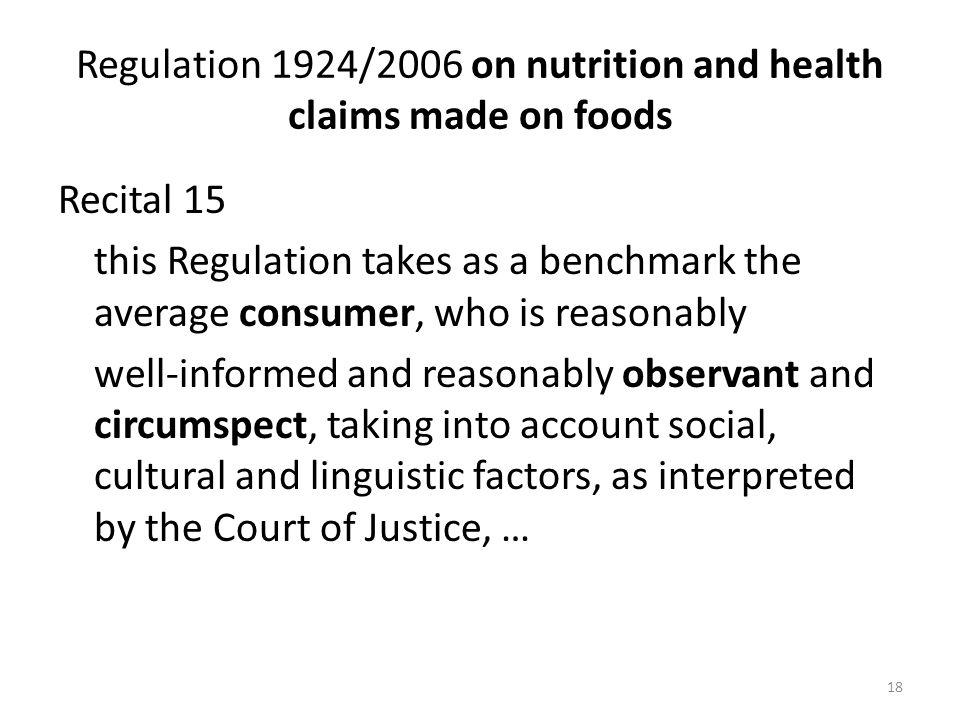 18 Regulation 1924/2006 on nutrition and health claims made on foods Recital 15 this Regulation takes as a benchmark the average consumer, who is reasonably well-informed and reasonably observant and circumspect, taking into account social, cultural and linguistic factors, as interpreted by the Court of Justice, …