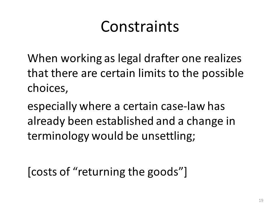 19 Constraints When working as legal drafter one realizes that there are certain limits to the possible choices, especially where a certain case-law has already been established and a change in terminology would be unsettling; [costs of returning the goods]