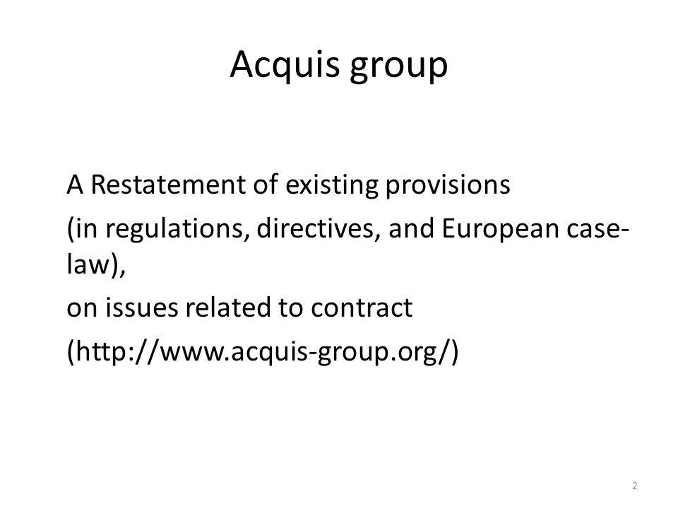 2 Acquis group A Restatement of existing provisions (in regulations, directives, and European case- law), on issues related to contract (http://www.acquis-group.org/)