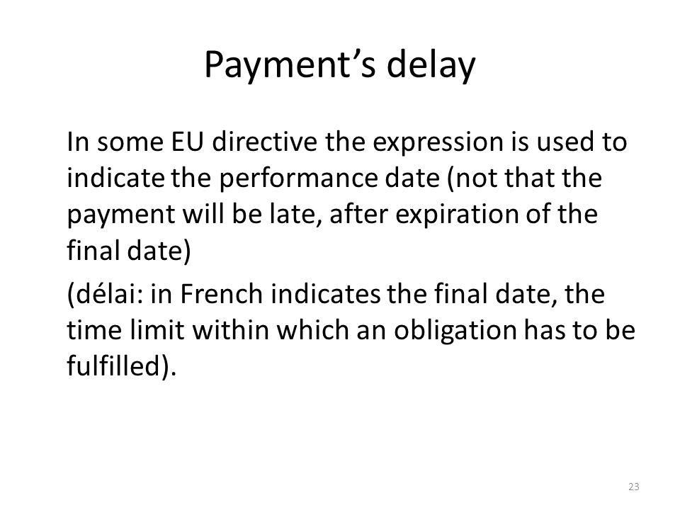 23 Payments delay In some EU directive the expression is used to indicate the performance date (not that the payment will be late, after expiration of the final date) (délai: in French indicates the final date, the time limit within which an obligation has to be fulfilled).