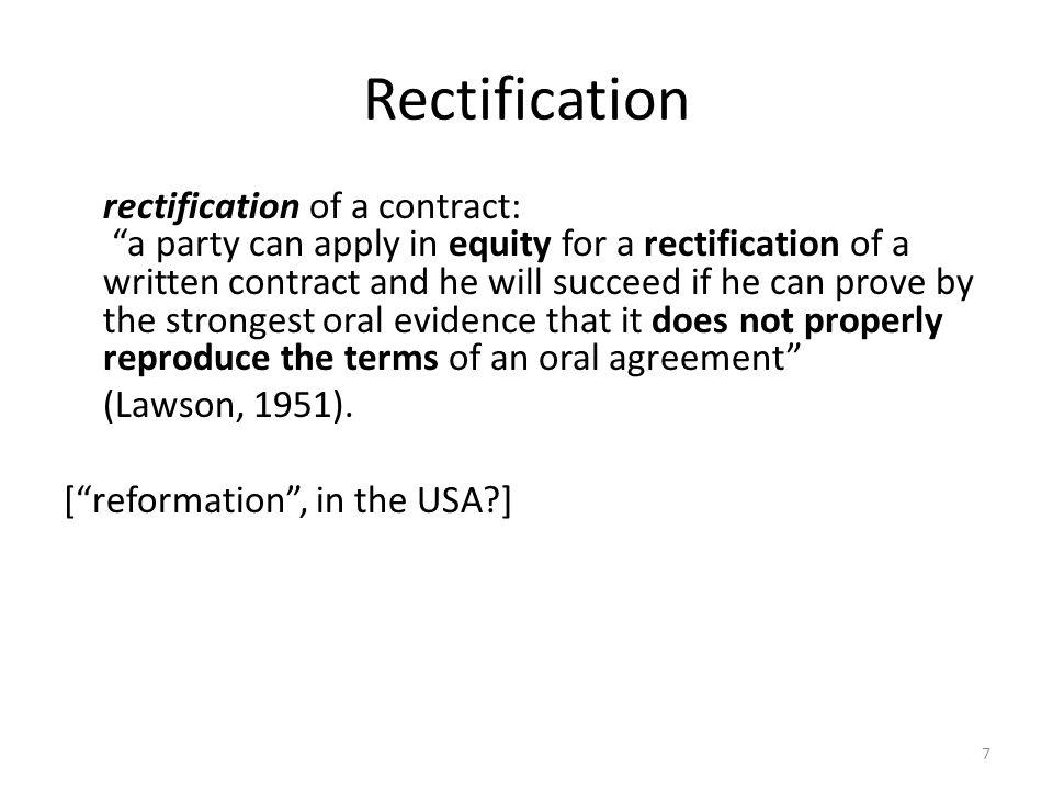 7 Rectification rectification of a contract: a party can apply in equity for a rectification of a written contract and he will succeed if he can prove by the strongest oral evidence that it does not properly reproduce the terms of an oral agreement (Lawson, 1951).