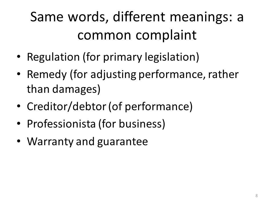 8 Same words, different meanings: a common complaint Regulation (for primary legislation) Remedy (for adjusting performance, rather than damages) Creditor/debtor (of performance) Professionista (for business) Warranty and guarantee