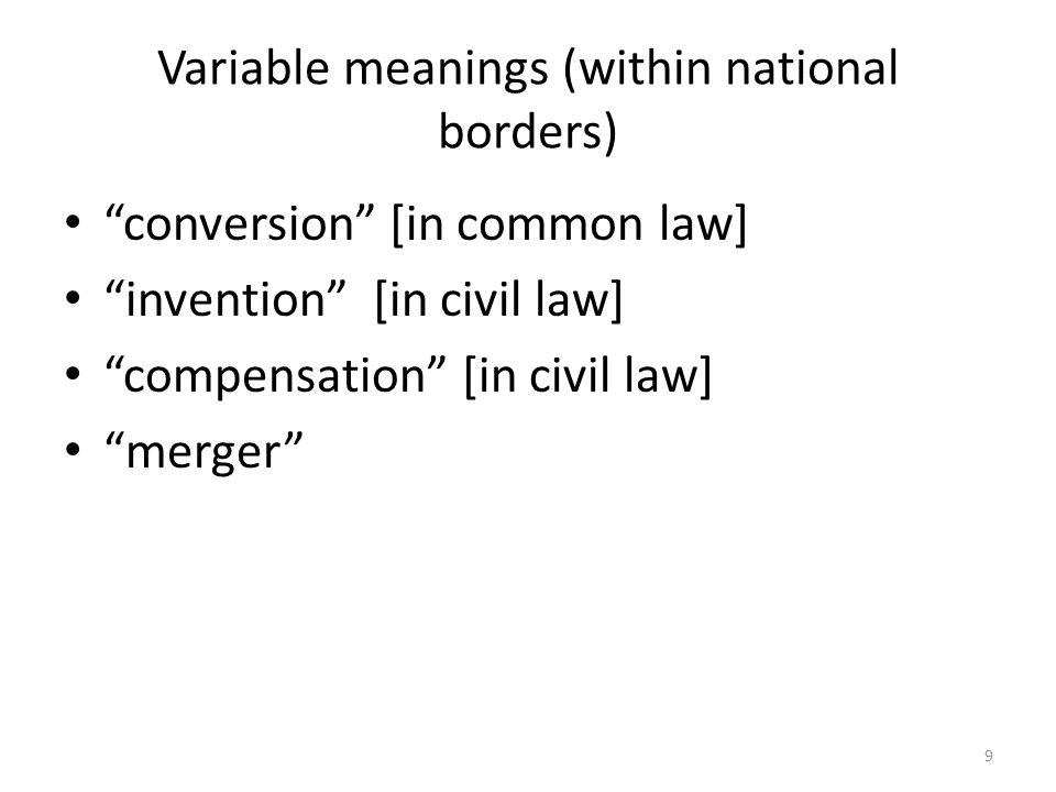 9 Variable meanings (within national borders) conversion [in common law] invention [in civil law] compensation [in civil law] merger
