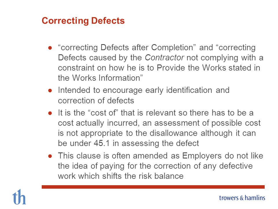 correcting Defects after Completion and correcting Defects caused by the Contractor not complying with a constraint on how he is to Provide the Works stated in the Works Information Intended to encourage early identification and correction of defects It is the cost of that is relevant so there has to be a cost actually incurred, an assessment of possible cost is not appropriate to the disallowance although it can be under 45.1 in assessing the defect This clause is often amended as Employers do not like the idea of paying for the correction of any defective work which shifts the risk balance Correcting Defects