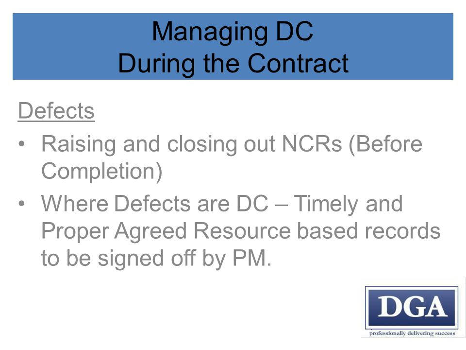 Managing DC During the Contract Defects Raising and closing out NCRs (Before Completion) Where Defects are DC – Timely and Proper Agreed Resource based records to be signed off by PM.
