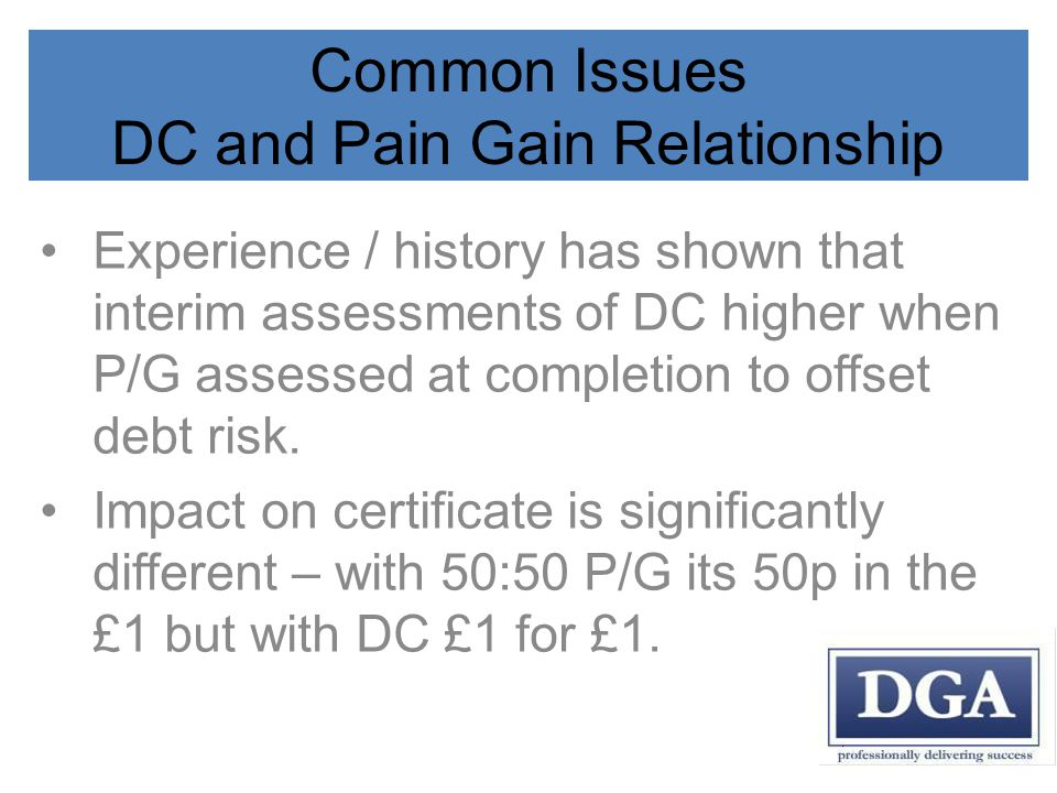 Common Issues DC and Pain Gain Relationship Experience / history has shown that interim assessments of DC higher when P/G assessed at completion to offset debt risk.
