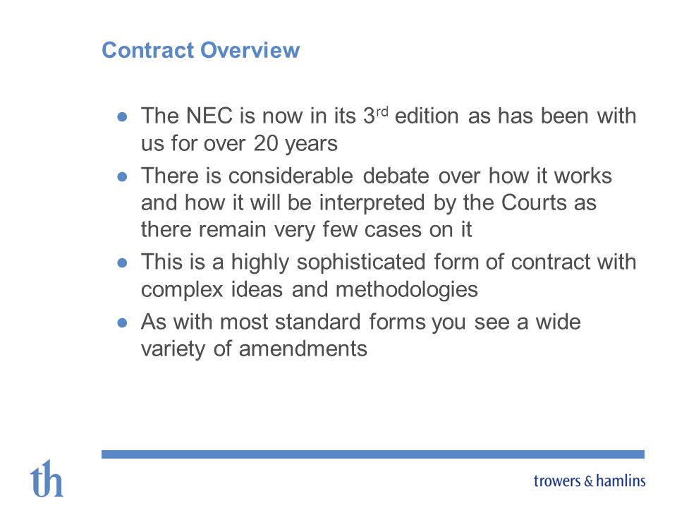 Contract Overview The NEC is now in its 3 rd edition as has been with us for over 20 years There is considerable debate over how it works and how it will be interpreted by the Courts as there remain very few cases on it This is a highly sophisticated form of contract with complex ideas and methodologies As with most standard forms you see a wide variety of amendments