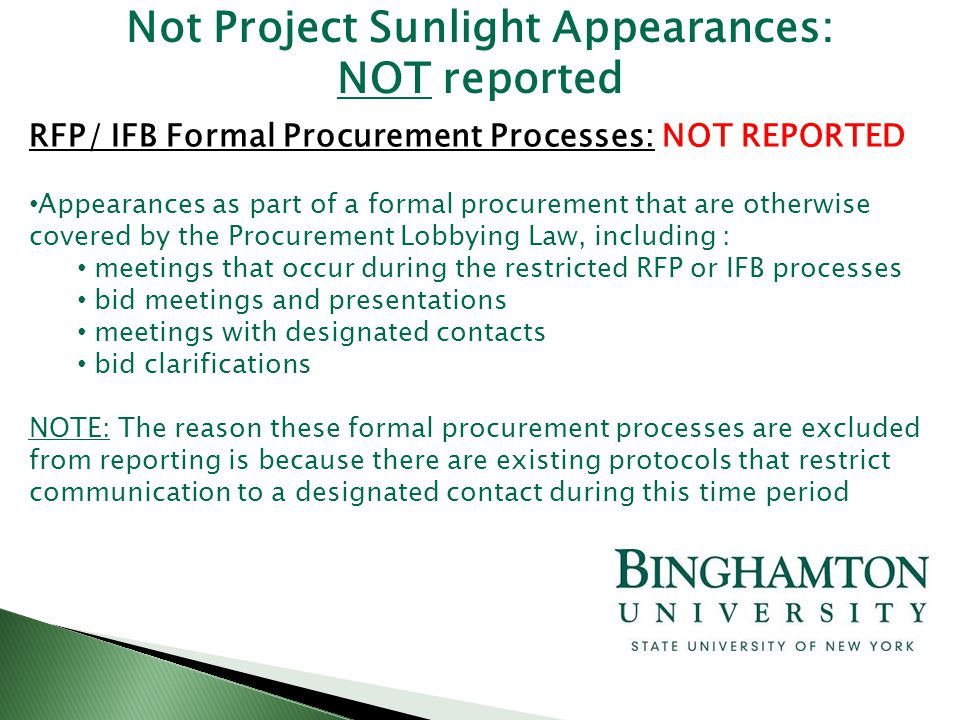 RFP/ IFB Formal Procurement Processes: NOT REPORTED Appearances as part of a formal procurement that are otherwise covered by the Procurement Lobbying Law, including : meetings that occur during the restricted RFP or IFB processes bid meetings and presentations meetings with designated contacts bid clarifications NOTE: The reason these formal procurement processes are excluded from reporting is because there are existing protocols that restrict communication to a designated contact during this time period Not Project Sunlight Appearances: NOT reported