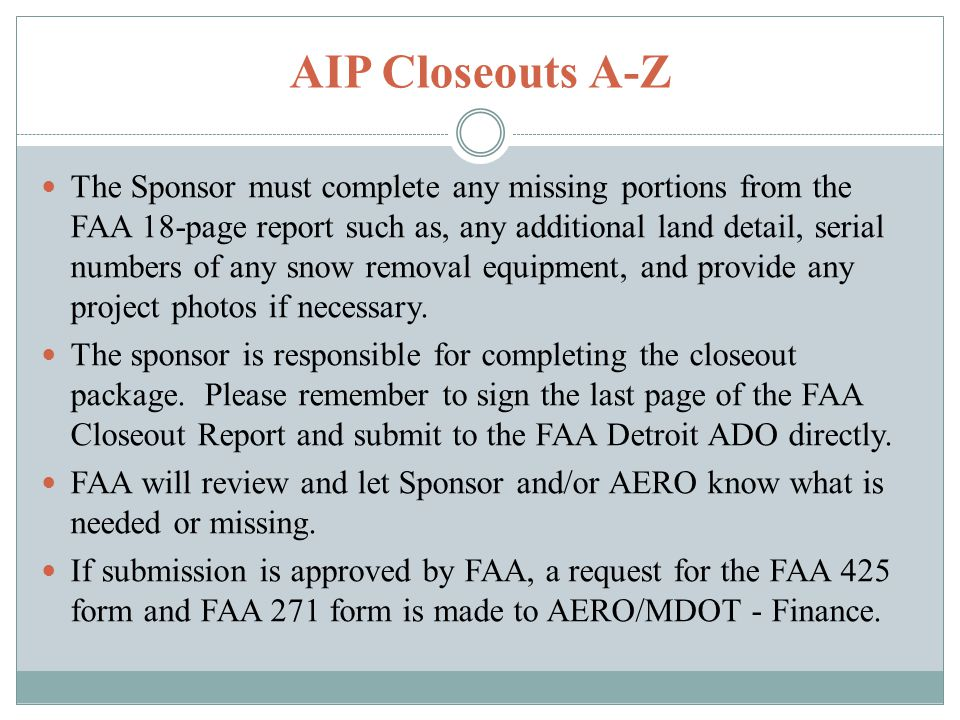 AIP Closeouts A-Z The Sponsor must complete any missing portions from the FAA 18-page report such as, any additional land detail, serial numbers of any snow removal equipment, and provide any project photos if necessary.