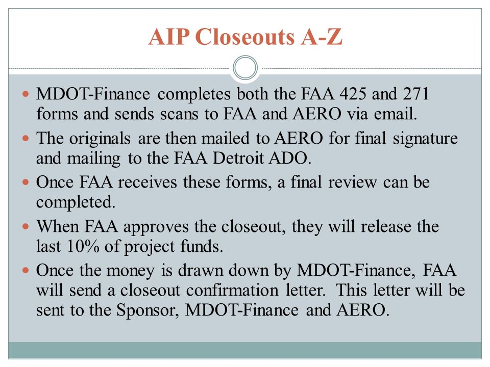 AIP Closeouts A-Z MDOT-Finance completes both the FAA 425 and 271 forms and sends scans to FAA and AERO via email.