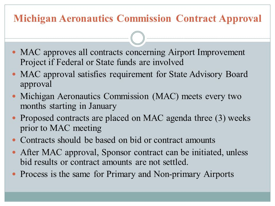 Michigan Aeronautics Commission Contract Approval MAC approves all contracts concerning Airport Improvement Project if Federal or State funds are involved MAC approval satisfies requirement for State Advisory Board approval Michigan Aeronautics Commission (MAC) meets every two months starting in January Proposed contracts are placed on MAC agenda three (3) weeks prior to MAC meeting Contracts should be based on bid or contract amounts After MAC approval, Sponsor contract can be initiated, unless bid results or contract amounts are not settled.