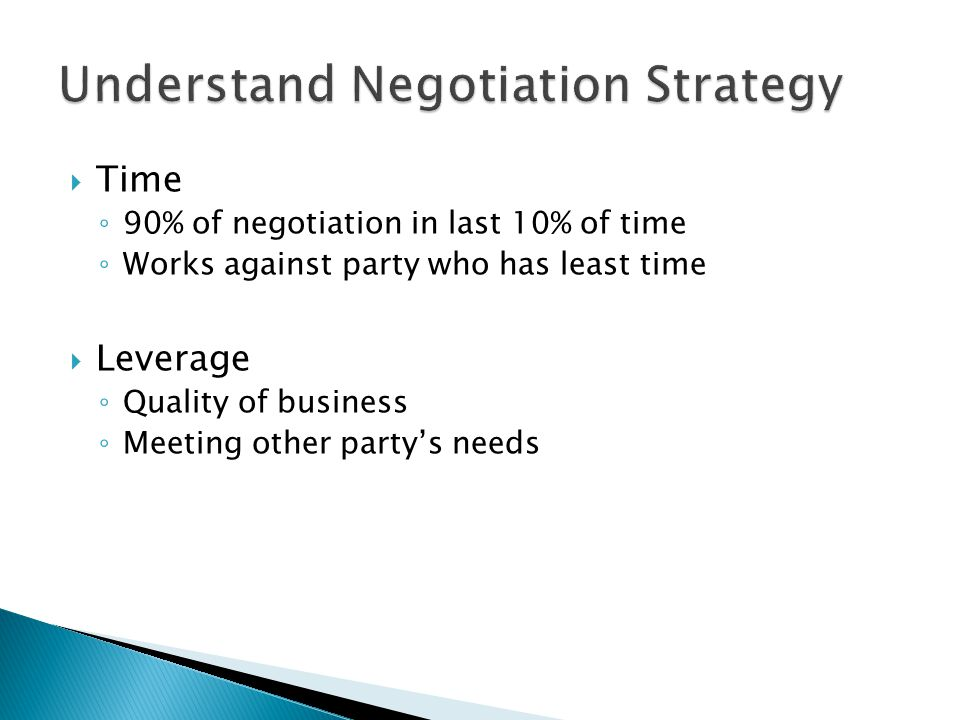 Time 90% of negotiation in last 10% of time Works against party who has least time Leverage Quality of business Meeting other partys needs