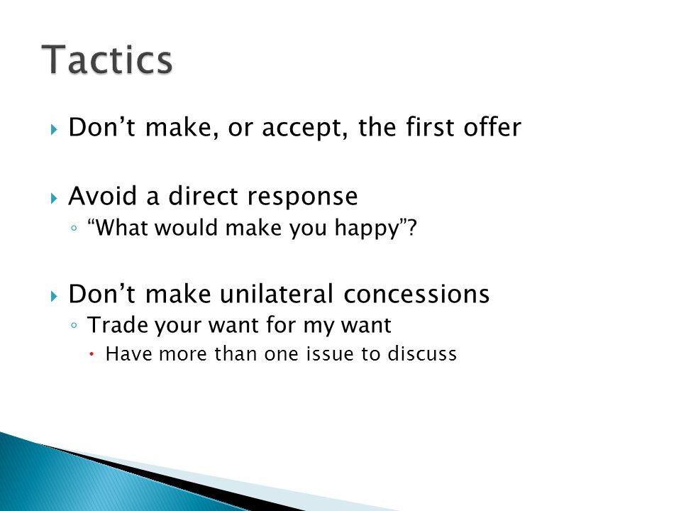 Dont make, or accept, the first offer Avoid a direct response What would make you happy.