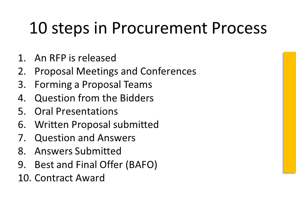10 steps in Procurement Process 1.An RFP is released 2.Proposal Meetings and Conferences 3.Forming a Proposal Teams 4.Question from the Bidders 5.Oral Presentations 6.Written Proposal submitted 7.Question and Answers 8.Answers Submitted 9.Best and Final Offer (BAFO) 10.Contract Award