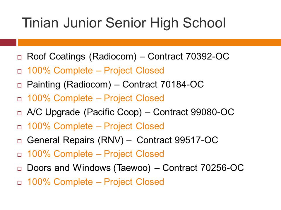 Tinian Junior Senior High School Roof Coatings (Radiocom) – Contract OC 100% Complete – Project Closed Painting (Radiocom) – Contract OC 100% Complete – Project Closed A/C Upgrade (Pacific Coop) – Contract OC 100% Complete – Project Closed General Repairs (RNV) – Contract OC 100% Complete – Project Closed Doors and Windows (Taewoo) – Contract OC 100% Complete – Project Closed