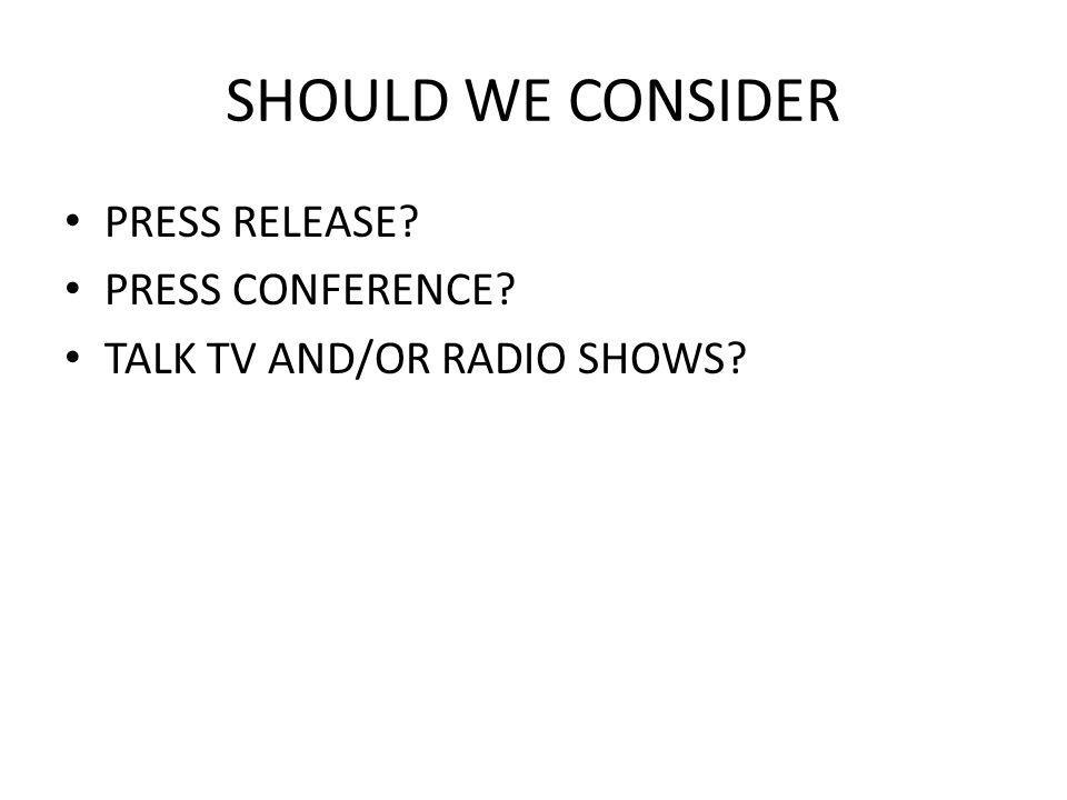 SHOULD WE CONSIDER PRESS RELEASE PRESS CONFERENCE TALK TV AND/OR RADIO SHOWS