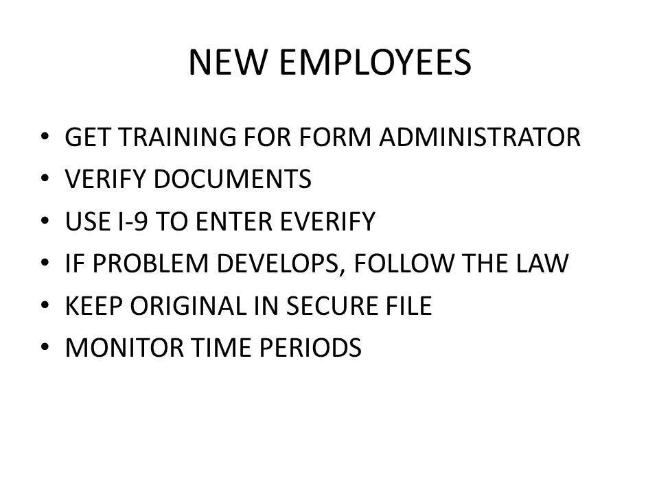 NEW EMPLOYEES GET TRAINING FOR FORM ADMINISTRATOR VERIFY DOCUMENTS USE I-9 TO ENTER EVERIFY IF PROBLEM DEVELOPS, FOLLOW THE LAW KEEP ORIGINAL IN SECURE FILE MONITOR TIME PERIODS
