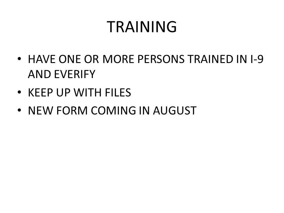 TRAINING HAVE ONE OR MORE PERSONS TRAINED IN I-9 AND EVERIFY KEEP UP WITH FILES NEW FORM COMING IN AUGUST