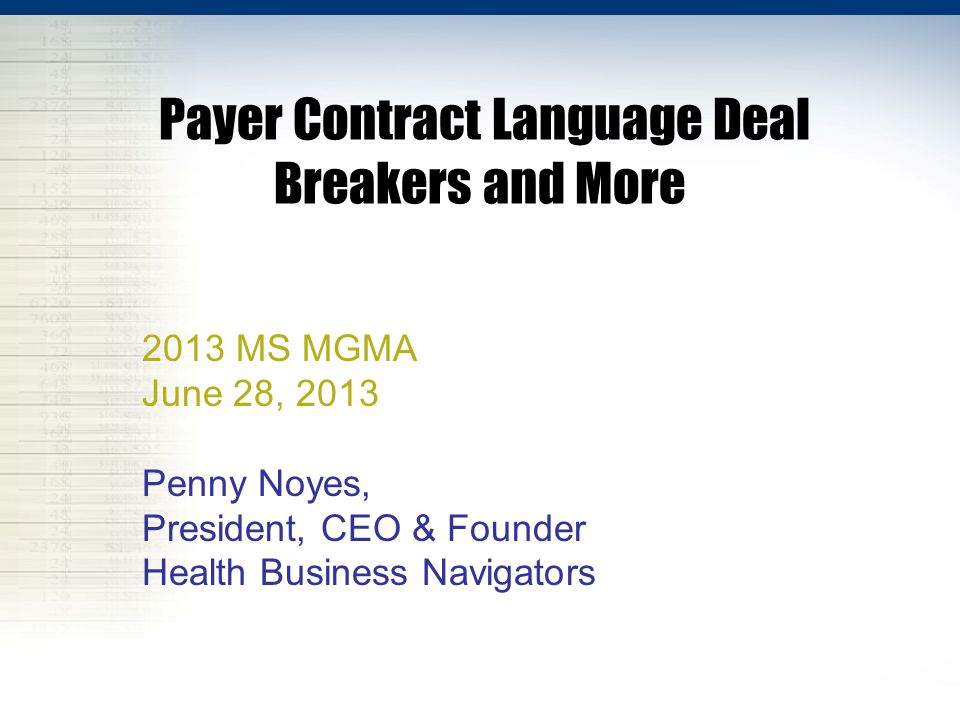 Payer Contract Language Deal Breakers and More 2013 MS MGMA June 28, 2013 Penny Noyes, President, CEO & Founder Health Business Navigators