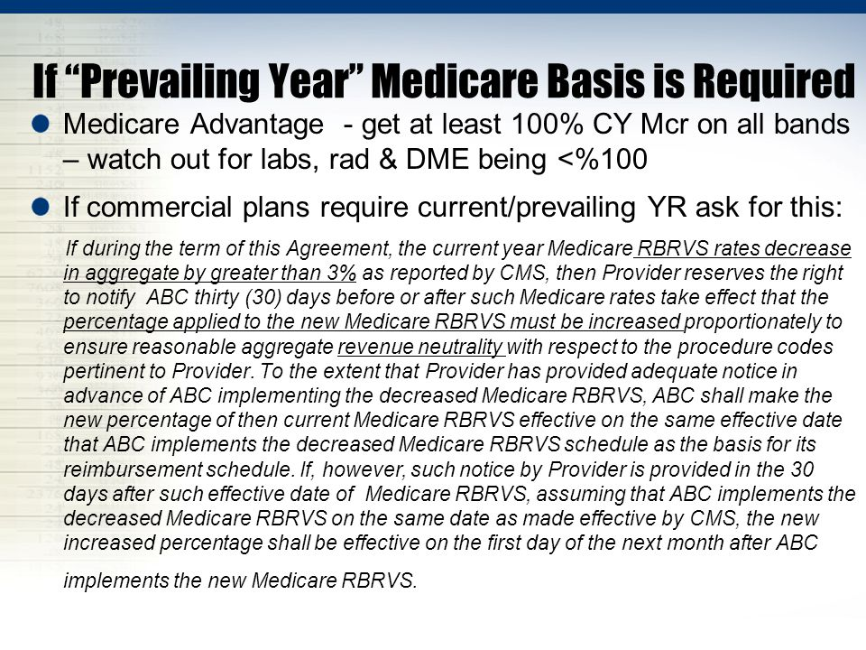 If Prevailing Year Medicare Basis is Required Medicare Advantage - get at least 100% CY Mcr on all bands – watch out for labs, rad & DME being <%100 If commercial plans require current/prevailing YR ask for this: If during the term of this Agreement, the current year Medicare RBRVS rates decrease in aggregate by greater than 3% as reported by CMS, then Provider reserves the right to notify ABC thirty (30) days before or after such Medicare rates take effect that the percentage applied to the new Medicare RBRVS must be increased proportionately to ensure reasonable aggregate revenue neutrality with respect to the procedure codes pertinent to Provider.