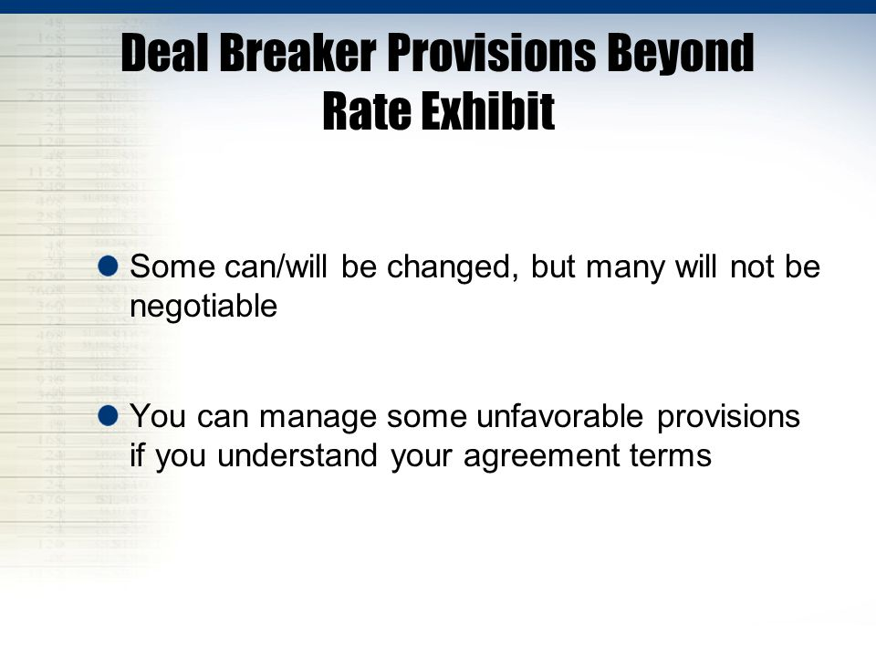 Deal Breaker Provisions Beyond Rate Exhibit Some can/will be changed, but many will not be negotiable You can manage some unfavorable provisions if you understand your agreement terms