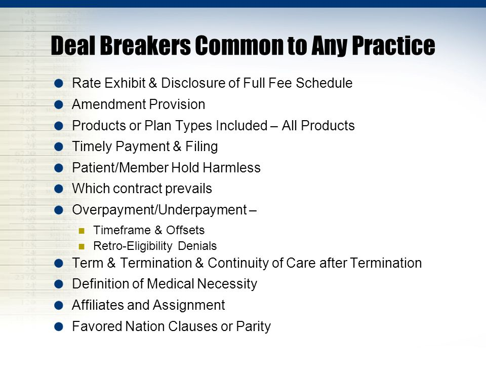 Deal Breakers Common to Any Practice Rate Exhibit & Disclosure of Full Fee Schedule Amendment Provision Products or Plan Types Included – All Products Timely Payment & Filing Patient/Member Hold Harmless Which contract prevails Overpayment/Underpayment – Timeframe & Offsets Retro-Eligibility Denials Term & Termination & Continuity of Care after Termination Definition of Medical Necessity Affiliates and Assignment Favored Nation Clauses or Parity