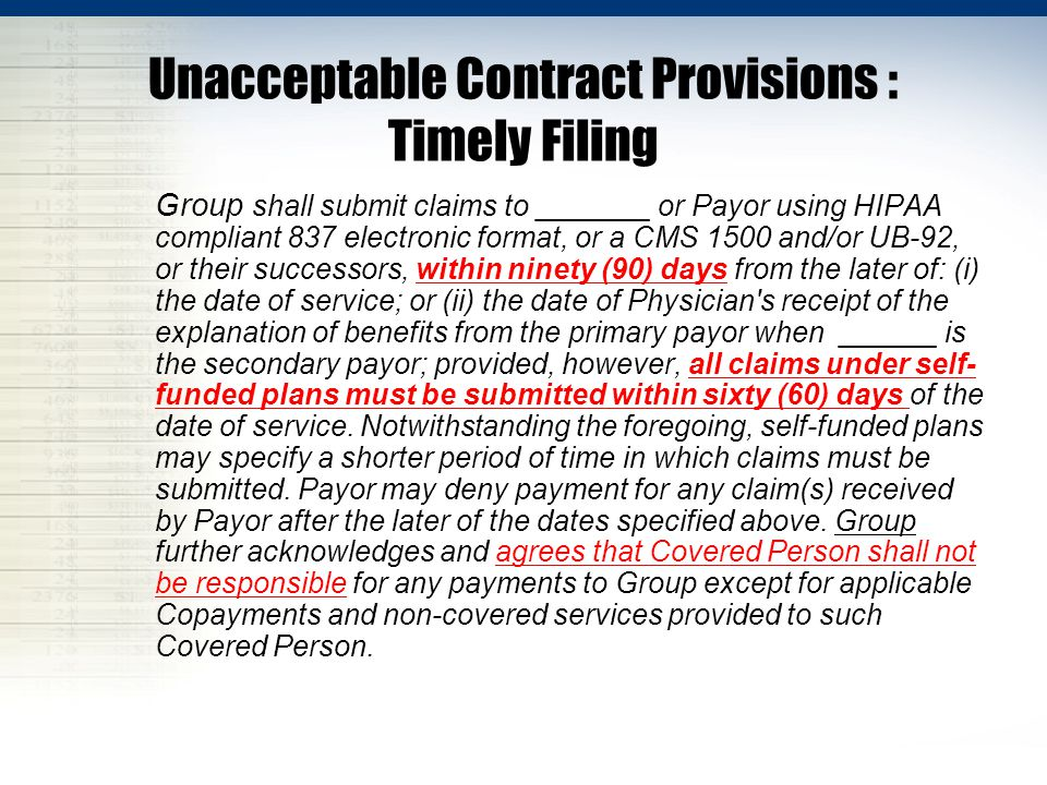 Unacceptable Contract Provisions : Timely Filing Group shall submit claims to _______ or Payor using HIPAA compliant 837 electronic format, or a CMS 1500 and/or UB-92, or their successors, within ninety (90) days from the later of: (i) the date of service; or (ii) the date of Physician s receipt of the explanation of benefits from the primary payor when ______ is the secondary payor; provided, however, all claims under self- funded plans must be submitted within sixty (60) days of the date of service.