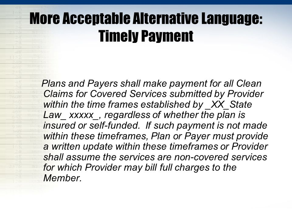 More Acceptable Alternative Language: Timely Payment Plans and Payers shall make payment for all Clean Claims for Covered Services submitted by Provider within the time frames established by _XX_State Law_ xxxxx_, regardless of whether the plan is insured or self-funded.