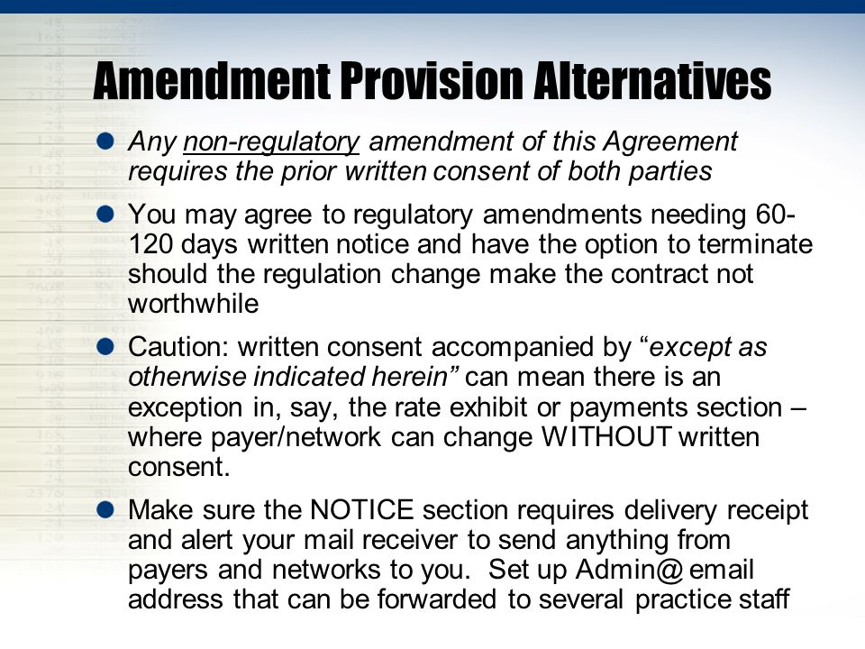 Amendment Provision Alternatives Any non-regulatory amendment of this Agreement requires the prior written consent of both parties You may agree to regulatory amendments needing 60- 120 days written notice and have the option to terminate should the regulation change make the contract not worthwhile Caution: written consent accompanied by except as otherwise indicated herein can mean there is an exception in, say, the rate exhibit or payments section – where payer/network can change WITHOUT written consent.