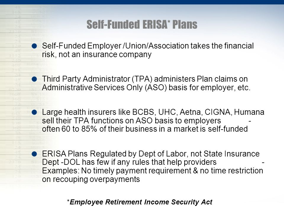 Self-Funded ERISA* Plans Self-Funded Employer /Union/Association takes the financial risk, not an insurance company Third Party Administrator (TPA) administers Plan claims on Administrative Services Only (ASO) basis for employer, etc.