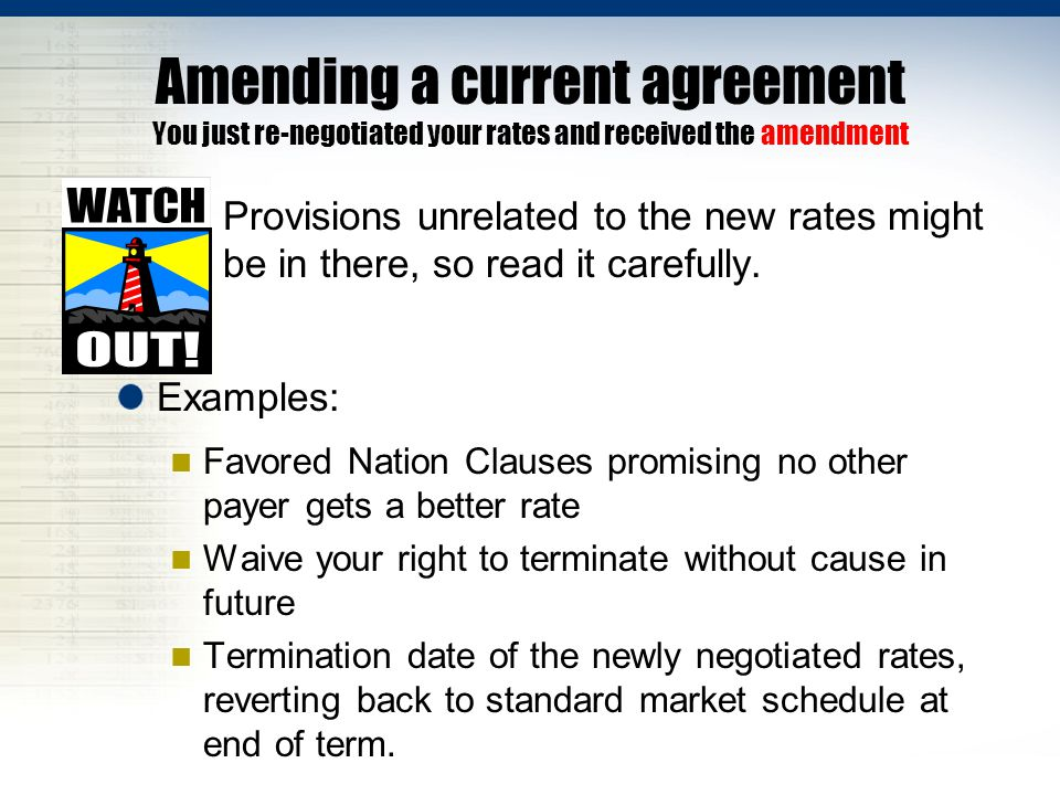 Amending a current agreement You just re-negotiated your rates and received the amendment …Provisions unrelated to the new rates might be in there, so read it carefully.