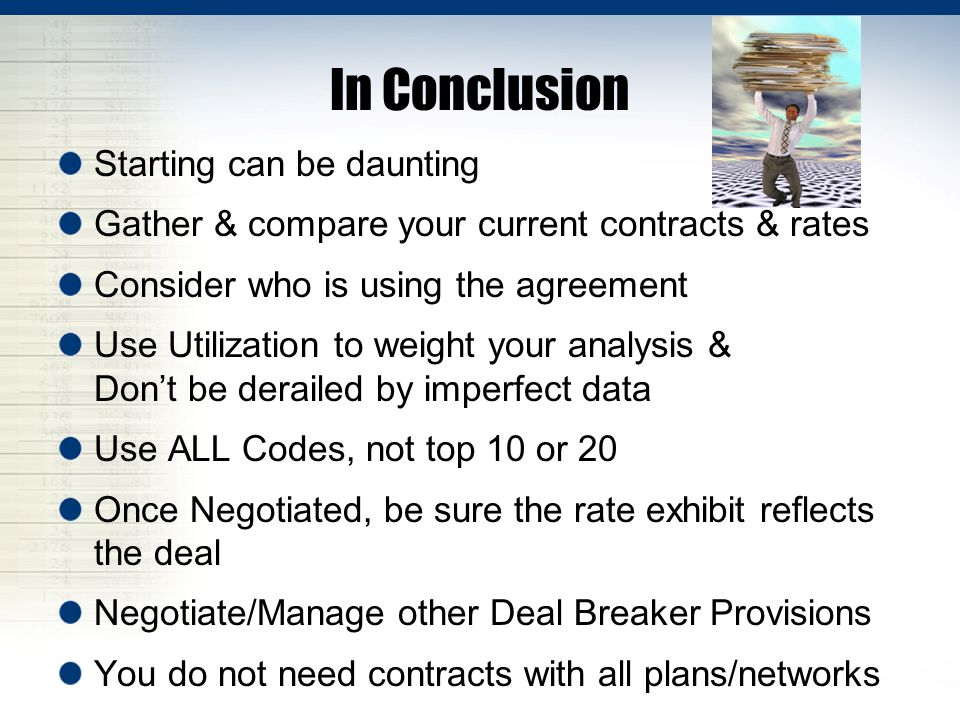 In Conclusion Starting can be daunting Gather & compare your current contracts & rates Consider who is using the agreement Use Utilization to weight your analysis & Dont be derailed by imperfect data Use ALL Codes, not top 10 or 20 Once Negotiated, be sure the rate exhibit reflects the deal Negotiate/Manage other Deal Breaker Provisions You do not need contracts with all plans/networks