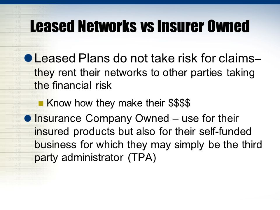 Leased Networks vs Insurer Owned Leased Plans do not take risk for claims – they rent their networks to other parties taking the financial risk Know how they make their $$$$ Insurance Company Owned – use for their insured products but also for their self-funded business for which they may simply be the third party administrator (TPA)