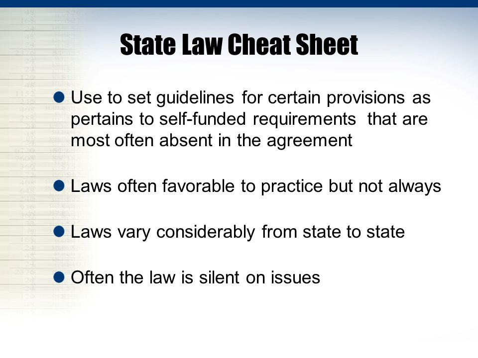 State Law Cheat Sheet Use to set guidelines for certain provisions as pertains to self-funded requirements that are most often absent in the agreement Laws often favorable to practice but not always Laws vary considerably from state to state Often the law is silent on issues