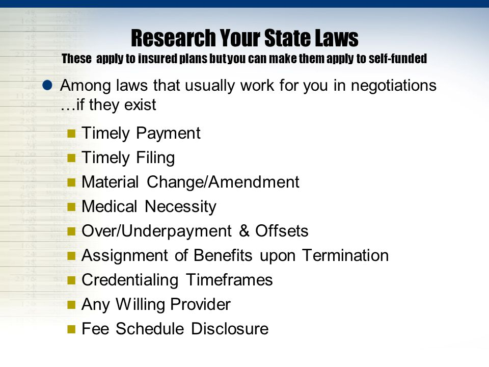 Research Your State Laws These apply to insured plans but you can make them apply to self-funded Among laws that usually work for you in negotiations …if they exist Timely Payment Timely Filing Material Change/Amendment Medical Necessity Over/Underpayment & Offsets Assignment of Benefits upon Termination Credentialing Timeframes Any Willing Provider Fee Schedule Disclosure