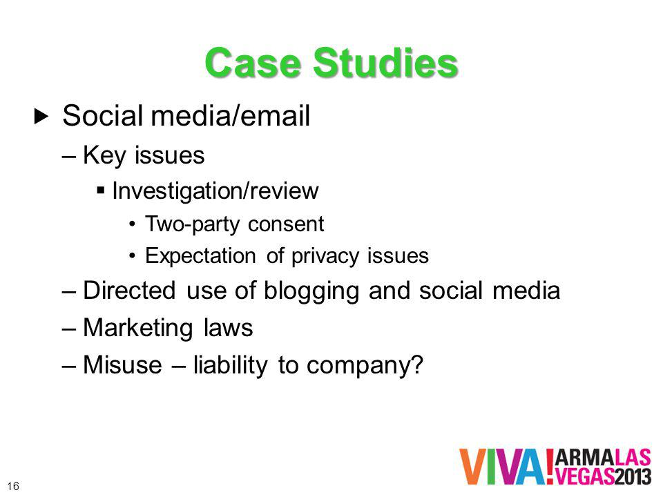 Case Studies Social media/ –Key issues Investigation/review Two-party consent Expectation of privacy issues –Directed use of blogging and social media –Marketing laws –Misuse – liability to company.