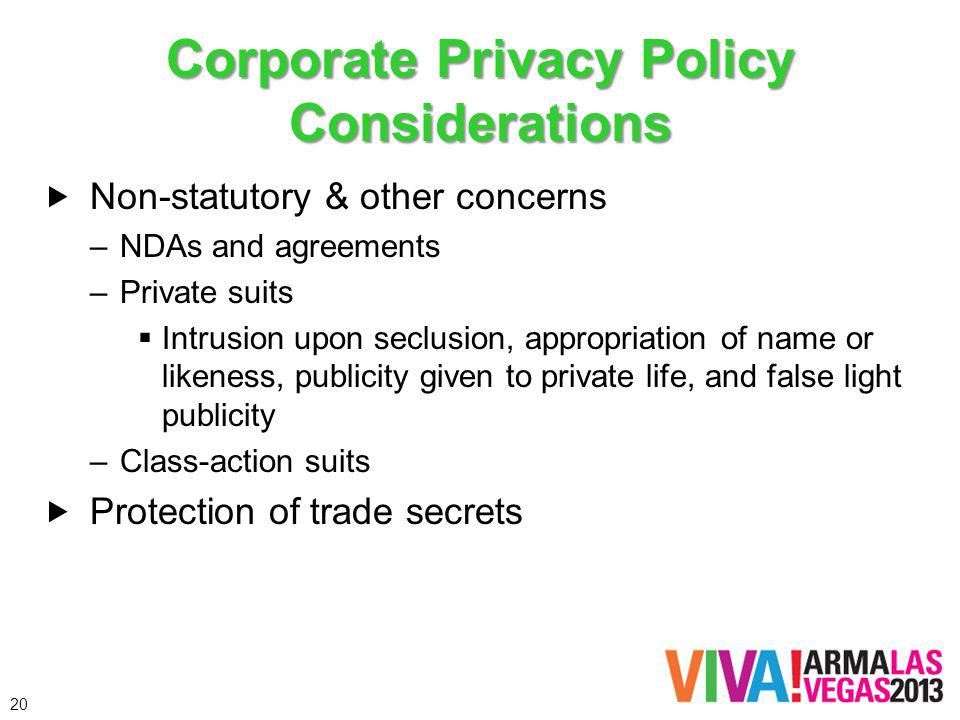Corporate Privacy Policy Considerations Non-statutory & other concerns –NDAs and agreements –Private suits Intrusion upon seclusion, appropriation of
