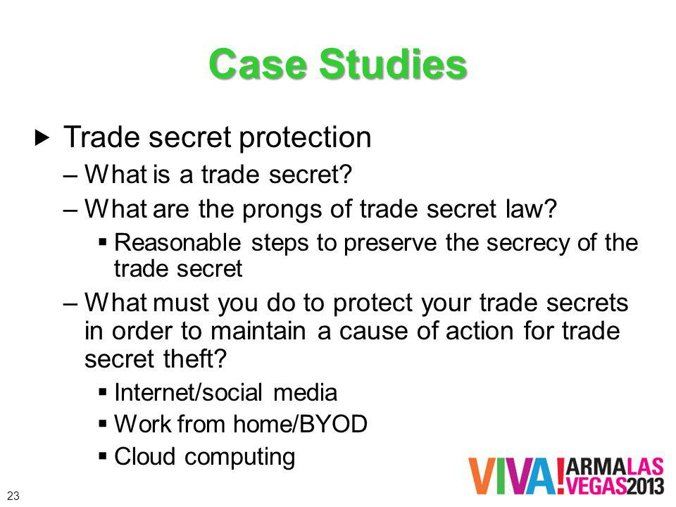 Case Studies Trade secret protection –What is a trade secret? –What are the prongs of trade secret law? Reasonable steps to preserve the secrecy of th