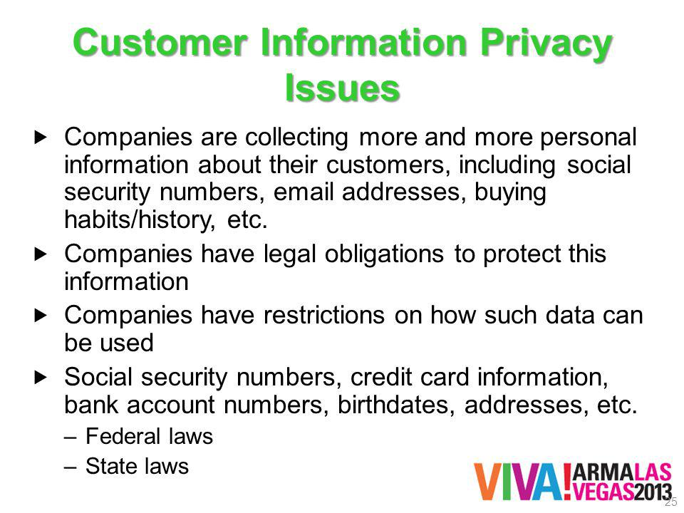 Customer Information Privacy Issues Companies are collecting more and more personal information about their customers, including social security numbers, email addresses, buying habits/history, etc.