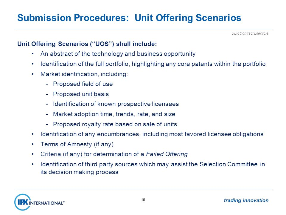 Submission Procedures: Unit Offering Scenarios Unit Offering Scenarios (UOS) shall include: An abstract of the technology and business opportunity Identification of the full portfolio, highlighting any core patents within the portfolio Market identification, including: -Proposed field of use -Proposed unit basis -Identification of known prospective licensees -Market adoption time, trends, rate, and size -Proposed royalty rate based on sale of units Identification of any encumbrances, including most favored licensee obligations Terms of Amnesty (if any) Criteria (if any) for determination of a Failed Offering Identification of third party sources which may assist the Selection Committee in its decision making process 10 ULR Contract Lifecycle