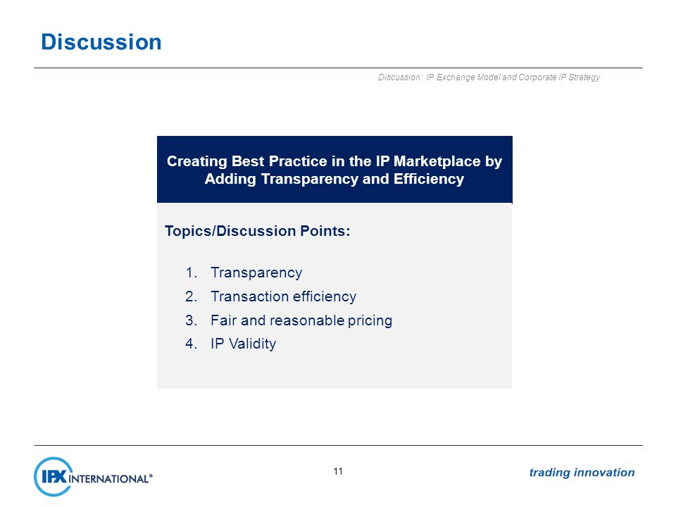 Discussion 11 Discussion: IP Exchange Model and Corporate IP Strategy Creating Best Practice in the IP Marketplace by Adding Transparency and Efficiency Topics/Discussion Points: 1.Transparency 2.Transaction efficiency 3.Fair and reasonable pricing 4.IP Validity