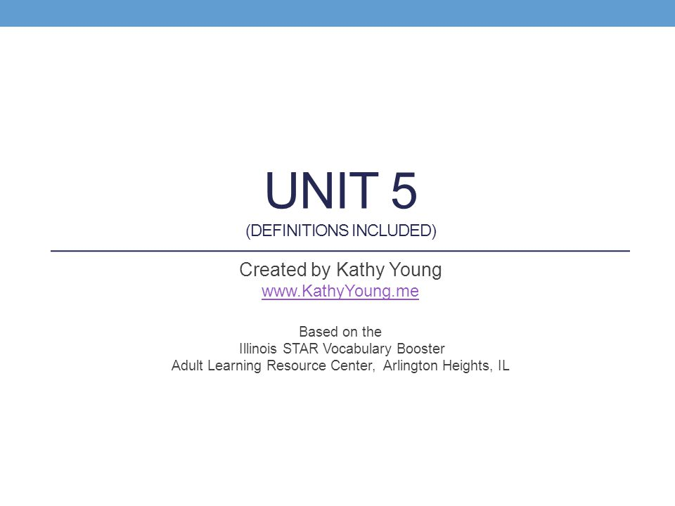 UNIT 5 (DEFINITIONS INCLUDED) Created by Kathy Young www.KathyYoung.me Based on the Illinois STAR Vocabulary Booster Adult Learning Resource Center, A