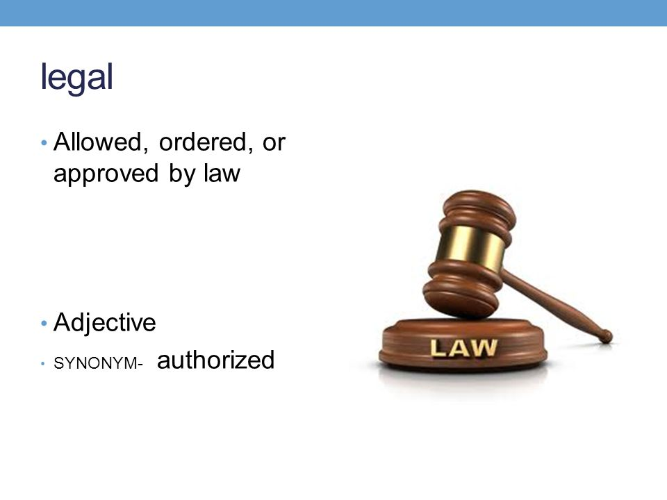 legal Allowed, ordered, or approved by law Adjective SYNONYM- authorized