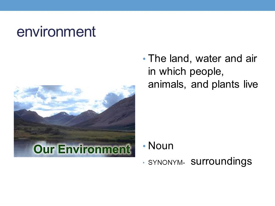 environment The land, water and air in which people, animals, and plants live Noun SYNONYM- surroundings