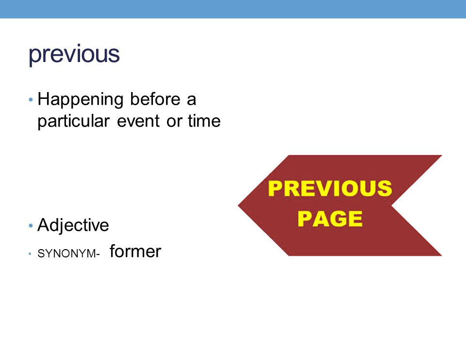 previous Happening before a particular event or time Adjective SYNONYM- former