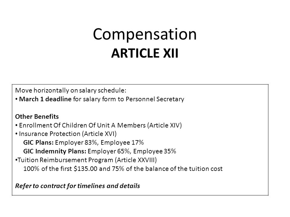 Compensation ARTICLE XII Move horizontally on salary schedule: March 1 deadline for salary form to Personnel Secretary Other Benefits Enrollment Of Children Of Unit A Members (Article XIV) Insurance Protection (Article XVI) GIC Plans: Employer 83%, Employee 17% GIC Indemnity Plans: Employer 65%, Employee 35% Tuition Reimbursement Program (Article XXVIII) 100% of the first $135.00 and 75% of the balance of the tuition cost Refer to contract for timelines and details