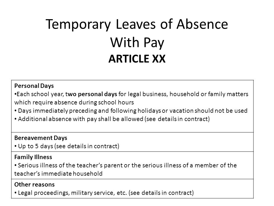 Temporary Leaves of Absence With Pay ARTICLE XX Personal Days Each school year, two personal days for legal business, household or family matters which require absence during school hours Days immediately preceding and following holidays or vacation should not be used Additional absence with pay shall be allowed (see details in contract) Bereavement Days Up to 5 days (see details in contract) Family Illness Serious illness of the teachers parent or the serious illness of a member of the teachers immediate household Other reasons Legal proceedings, military service, etc.