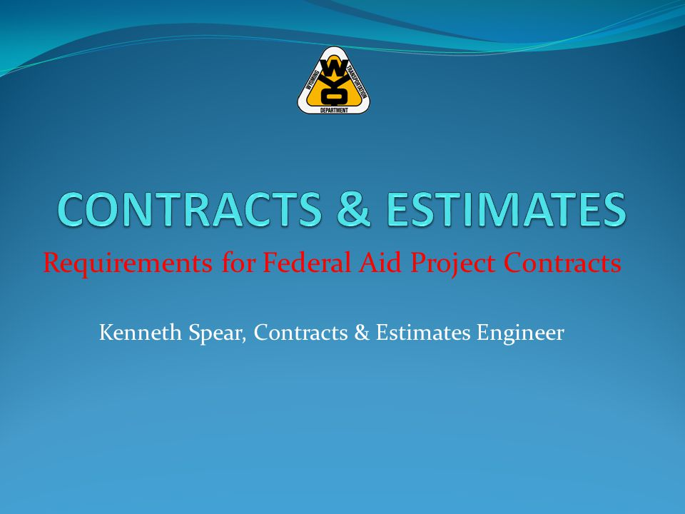 Requirements for Federal Aid Project Contracts Kenneth Spear, Contracts & Estimates Engineer