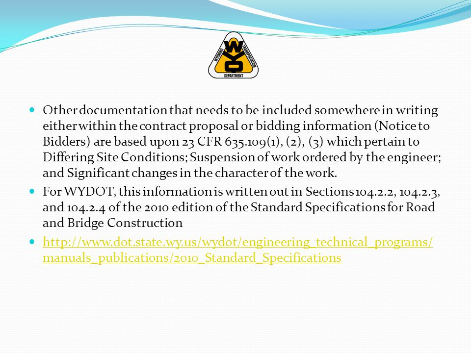 Other documentation that needs to be included somewhere in writing either within the contract proposal or bidding information (Notice to Bidders) are based upon 23 CFR 635.109(1), (2), (3) which pertain to Differing Site Conditions; Suspension of work ordered by the engineer; and Significant changes in the character of the work.