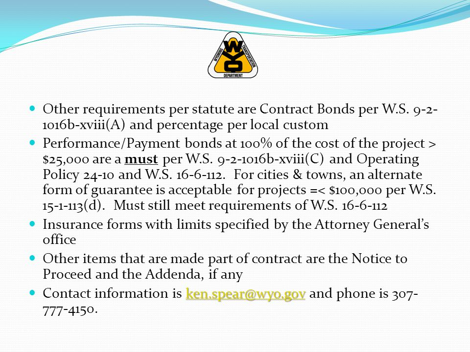 Other requirements per statute are Contract Bonds per W.S. 9-2- 1016b-xviii(A) and percentage per local custom Performance/Payment bonds at 100% of th